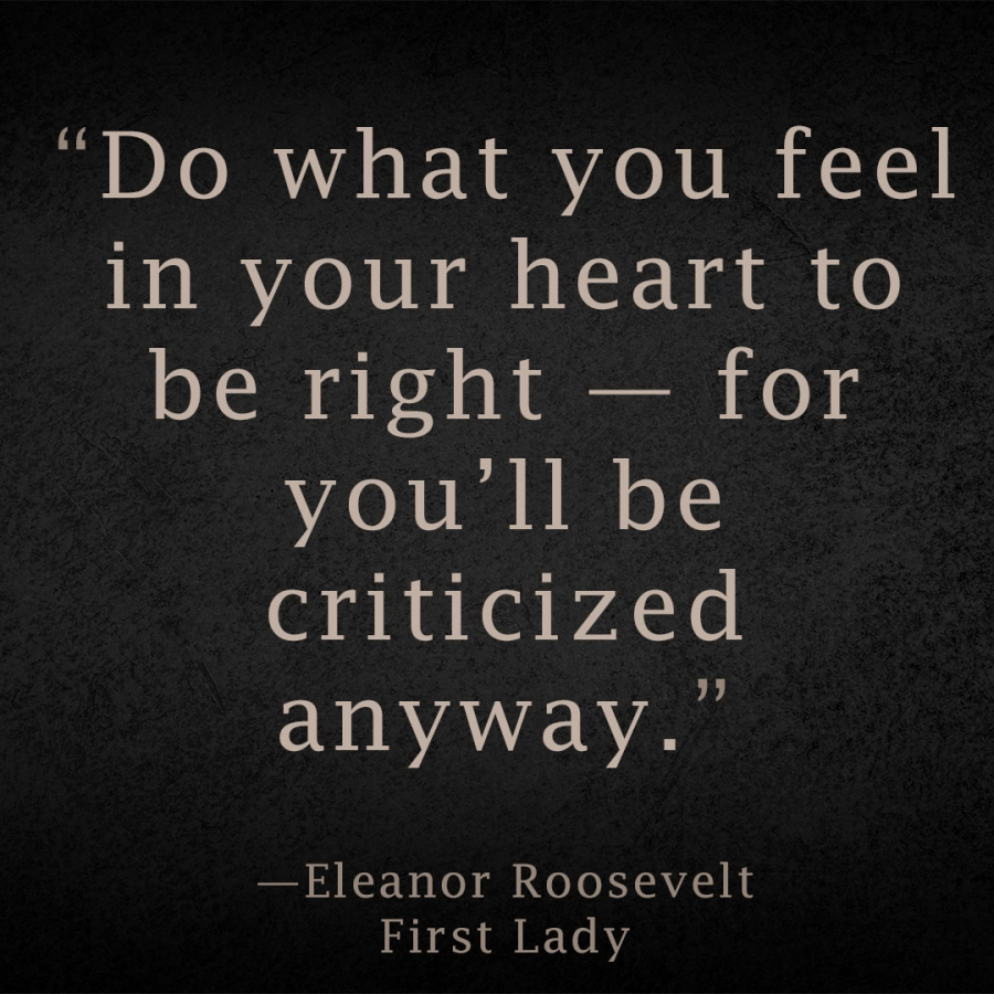 Do what you feel in your heart to be right — for you'll be criticized anyway. Eleanor Roosevelt