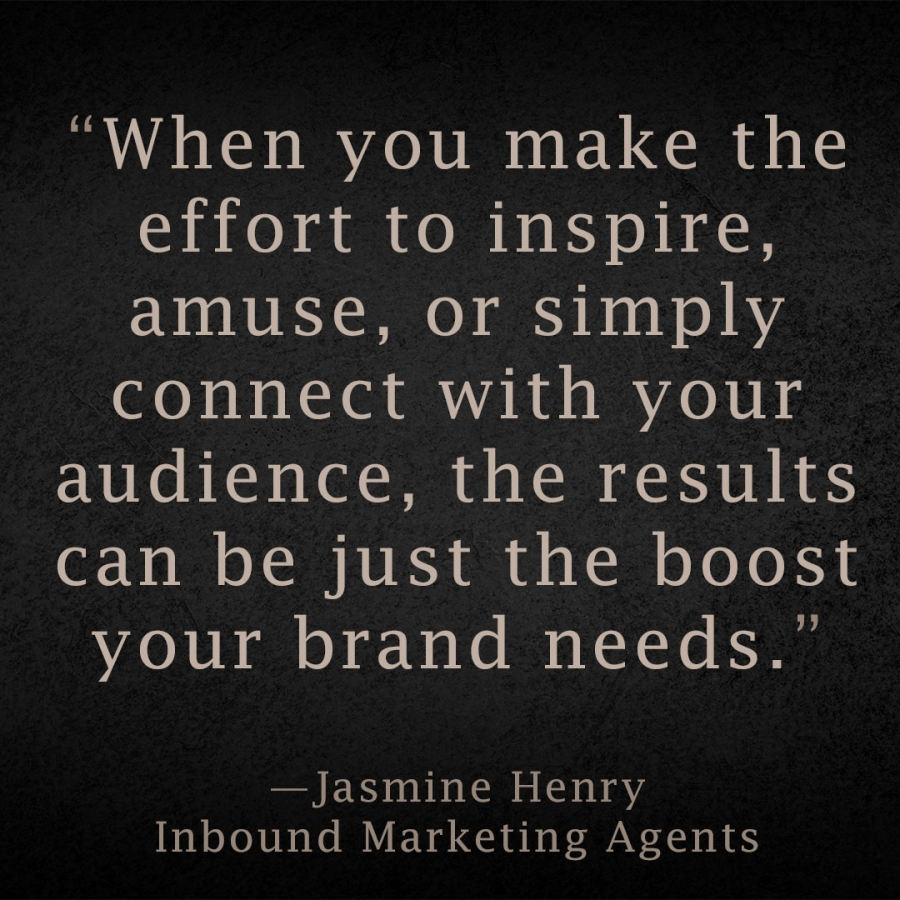 When you make the effort to inspire, amuse, or simply connect with your audience, the results can be just the boost your brand needs. Jasmine Henry