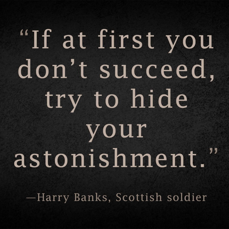 If at first you don't succeed, try to hide your astonishment. Harry Banks