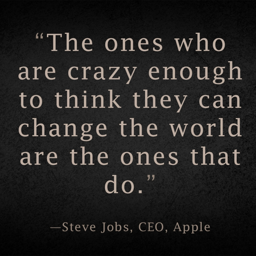 The ones who are crazy enough to think they can change the world are the ones that do. Steve Jobs