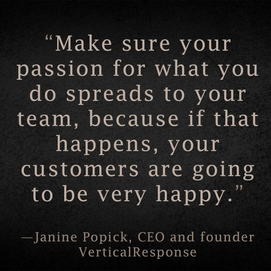 Make sure your passion for what you do spreads to your team, because if that happens, your customers are going to be very happy. Janine Popick